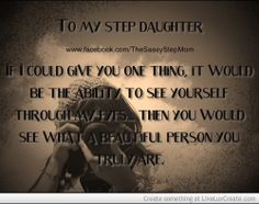 I have 2 Beautiful step daughters, I love as much as my own and would do anything for them. I wish their mother Loved them as much, by taking the time to have tought them the basics like Love, Loyalty, and Self Worth.
