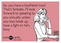 So, you have a boyfriend now? That's fantastic. I'll look forward to speaking to you annually unless you two break up, have a fight or he's busy.