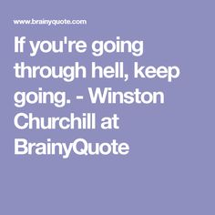 If you're going through hell, keep going. - Winston Churchill at BrainyQuote