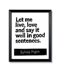 Someday I want to be a published author. In the meantime,  I will keep this quote by Sylvia Plath in mind.