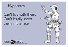 Hypocrites Can't live with them, Can't legally shoot them in the face.