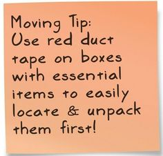 Use red duct tape to easily locate boxes that need to be opened first! Also maybe put a color duct tape in each room and as you pack use that color on the boxes so you know which boxes go together in each room