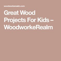 Great Wood Projects For Kids – WoodworkeRealm