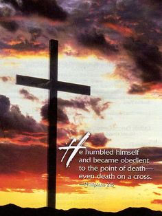 He humbled himself and became obedient to the point of death - even death of the cross. Phil. 2:8 /