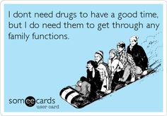I dont need drugs to have a good time, but I do need them to get through any family functions.