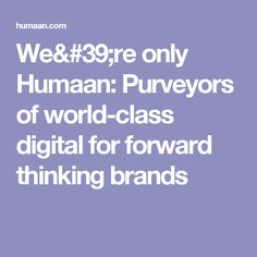 We're only Humaan: Purveyors of world-class digital for forward thinking brands