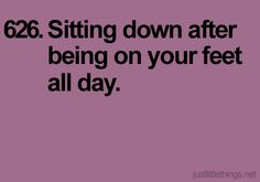 Noone know this feeling better than those of us that have worked 12 hour shifts or longer..(poor feet)