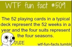 The 52 playing cards in a typical deck represent the 52 weeks in a year and the four suits represent the four seasons