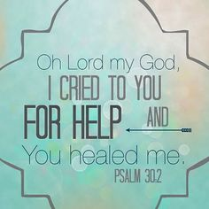 Oh Lord my God, I cried to You for help and You healed me. Psalm 30.2