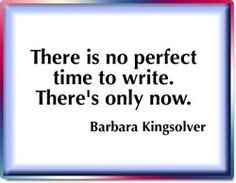"""""""There is no perfect time to write. There's only now."""" Barbara Kingsolver"""