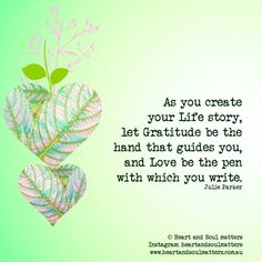As you create your Life story, let Gratitude be the hand that guides you, and Love be the pen with which you write. ~ Julie Parker