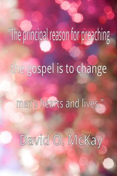 The principal reason for preaching the gospel is to change mens lives. #McKay