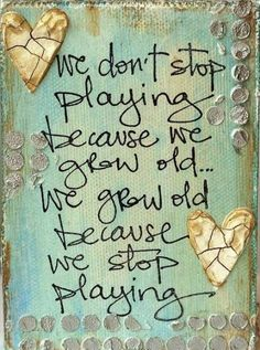 "We don't stop playing because we grow old.. we grow old because we stop playing .. "" George B. Shaw """