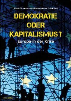 Demokratie oder Kapitalismus? : Europa in der Krise / [mit Beitr. von Elmar Altvater et al.] ; Blätter für deutsche und internationale Politik (Hg.). -- Berlin :  Blätter Verlagsgesellschaft,  2013.