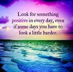 Look for something positive in every day, even if some days you have to look a little harder.