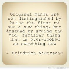 Original minds are not distinguished by being the first to see a new thing but instead by seeing the old familiar thing that is over-looked as something new.
