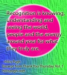 Recognition is knowing, understanding, and seeing the world people and the energy around you for what they truly are. #gratitude #recognition #servicetoall #thankyouthursday