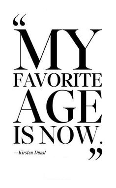"""My favorite age is NOW."" - Kirsten Dunst --- I definitely LOVE it ♛"