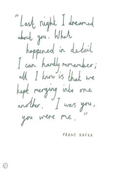 """""""Last night I dreamed about you. What happened in detail I can hardly remember; all I know is that we kept merging into one another. I was you, you were me."""" - Franz Kafka"""