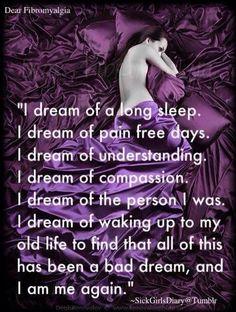 Fibro: I dream of a long sleep. I dream of pain free days ...