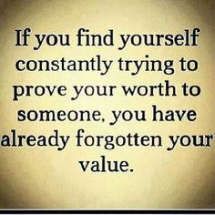 Actually this one spoke to me. I find myself doing this currently. If you have to prove yourself to someone, they arent worth it anyways.
