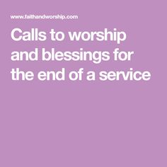 Opening and closing prayers for acts of worship. A Call to worship and blessings suitable for the closing of a service of worship