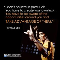 """#brucelee #chinese #martialarts #mastery #luck #hardwork #selfdetermination #opportunity #preparation #success #coachcoreywayne #greatquotes Photo by Concord Productions Inc./Golden Harvest Company/Sunset Boulevard/Corbis via Getty Images """"I don't believe in pure luck. You have to create your own luck. You have to be aware of the opportunities around you and take advantage of them."""" ~ Bruce Lee"""