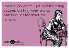 I want a job where I get paid for taking pictures, drinking wine, and can earn bonuses for smart-ass remarks.