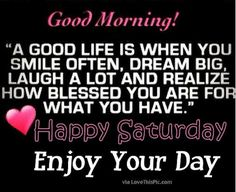 Good Morning Happy Saturday Its A Good Life Enjoy Your Day good morning saturday… Saturday Morning Quotes, Good Morning Happy Saturday, Saturday Humor, Good Morning Image Quotes, Good Morning Good Night, Morning Humor, Funny Morning, Saturday Images, Happy Weekend
