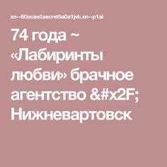74 года ~ «Лабиринты любви» брачное агентство / Нижневартовск