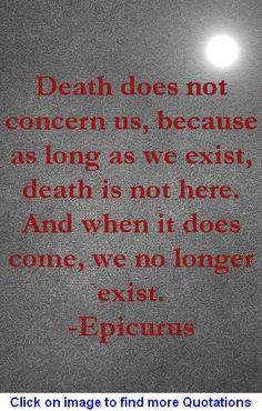 Death does not concern us, because as long as we exist death is not here. And when it does come, we no longer exist. - Epicurus quote