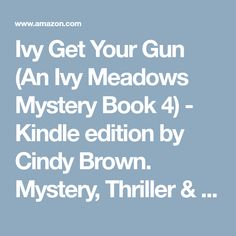 Ivy Get Your Gun (An Ivy Meadows Mystery Book 4) - Kindle edition by Cindy Brown. Mystery, Thriller & Suspense Kindle eBooks @ Amazon.com.