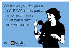 Whatever you do, please don't RSVP to this party. It is so much more fun to guess how many will come.