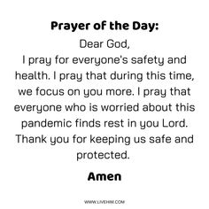 Prayer of the Day: Dear God, I pray for everyone's safety and health. I pray that during this time, we focus on you more. I pray that everyone who is worried about this pandemic finds rest in you Lord. Thank you for keeping us safe and protected. Prayer Scriptures, Faith Prayer, God Prayer, Prayer Quotes, Bible Verses Quotes, Faith Quotes, Prayer For Health, Prayer For The Day, Prayer For Worry