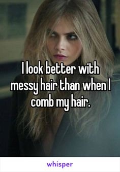 I look better with messy hair than when I comb my hair.