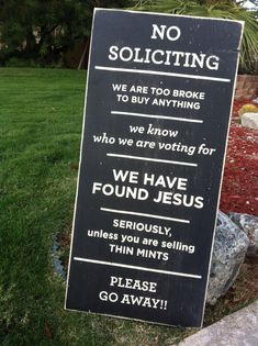 NO SOLICITING. We are too broke to buy anything. We know who we are voting for. We have found Jesus. Seriously, unless you are selling thin mints please go away!!