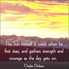 The Sun himself is weak when he first rises, and gathers strength and courage as the day gets on. ~ The Old Curiosity Shop by Charles Dickens