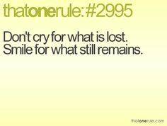 """""""Don't cry for what was lost, smile for what still remains"""""""