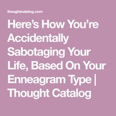 Here's How You're Accidentally Sabotaging Your Life, Based On Your Enneagram Type   Thought Catalog