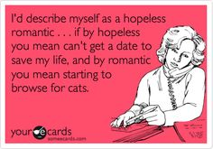 I'd describe myself as a hopeless romantic . . . if by hopeless you mean can't get a date to save my life, and by romantic you mean starting to browse for cats.