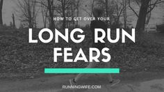 Long Run Fears - how to get past the fear and get the most from running long
