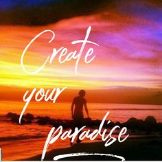 First you create a paradise within yourself!! Then you will have a paradise life to live!! Control your thoughts and decide what kind of life you want!!