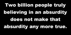 Two billion people truly believing in an absurdity does not make that absurdity any more true.