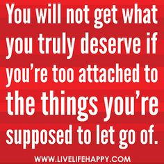 You will not get what you truly deserve if you're too attached to the things/people you're supposed to let go of. by deeplifequotes, via Flickr