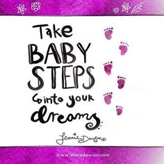 Take baby steps into your dreams.