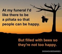 funeral requests, I have some people that I would love for them to hit the piñata first!