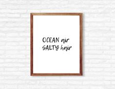 Q U O T E - OCEAN air SALTY hair.  I N S T A N T - D O W N L O A D! This printable quote is ready to be printed at home or at any photo lab/printing service!  Y O U - W I L L - R E C I E V E + high resolution 300 dpi files + 8x10 PDF + 8x10 JPEG  Need a different size or text color? - Message me for custom edits!  P L E A S E - N O T E This listing is for a DIGITAL PDF file only. No physical item will be shipped to you and the frame is NOT included.  C O L O R - P O L I C Y Colors may va...