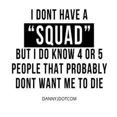 "I don't have a ""Squad"", but i do know 4 or 5 people that probably don't want me to die Squad Goals Funny, Real Friends, Funniest Quotes Ever, Funny Memes, Funny Humour, Hilarious Quotes, Lol, Haha Funny, Bud Light"