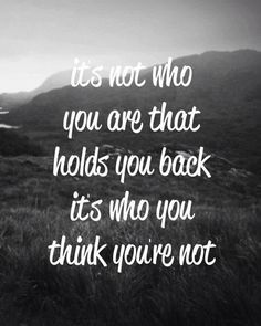 Motivation Quotes : It's not who you are that hold you back it's who you think you're n Good Quotes, Motivacional Quotes, Quotable Quotes, Quotes To Live By, Inspiring Quotes, Famous Quotes, Uplifting Quotes, Amazing Quotes, Weekly Inspirational Quotes