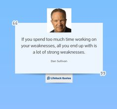 If you spend too much time working on your weaknesses, all you end up with is a lot of strong weaknesses. — Dan Sullivan